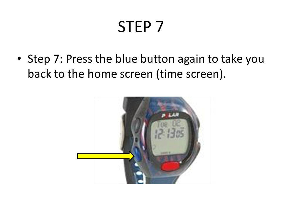 STEP 7 Step 7: Press the blue button again to take you back to the home screen (time screen).