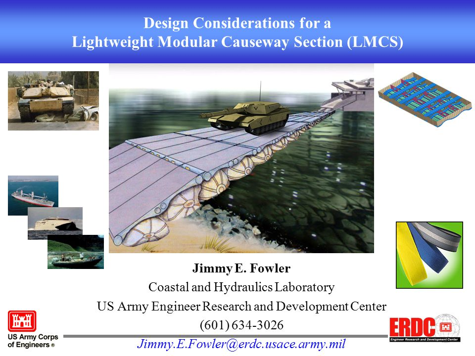 Design Considerations for a Lightweight Modular Causeway Section (LMCS) Jimmy E. Fowler Coastal and Hydraulics Laboratory US Army Engineer Research an