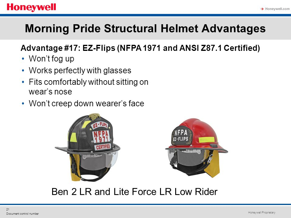 Honeywell Proprietary Honeywell.com  21 Document control number Morning Pride Structural Helmet Advantages Won't fog up Works perfectly with glasses Fits comfortably without sitting on wear's nose Won't creep down wearer's face Advantage #17: EZ-Flips (NFPA 1971 and ANSI Z87.1 Certified) Ben 2 LR and Lite Force LR Low Rider