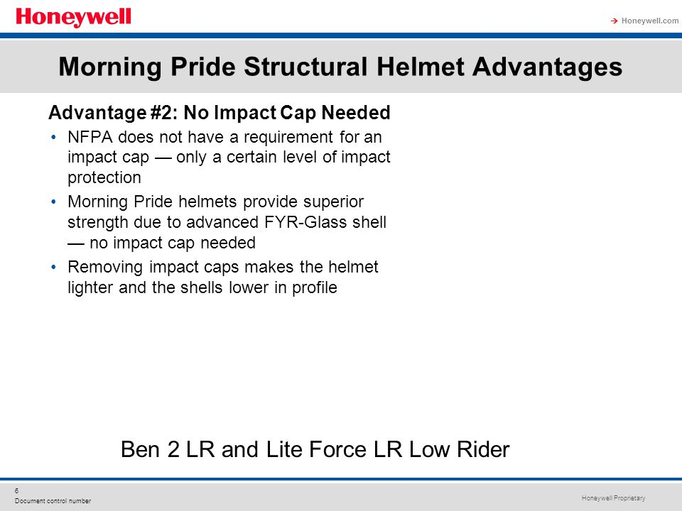 Honeywell Proprietary Honeywell.com  6 Document control number Morning Pride Structural Helmet Advantages NFPA does not have a requirement for an impact cap — only a certain level of impact protection Morning Pride helmets provide superior strength due to advanced FYR-Glass shell — no impact cap needed Removing impact caps makes the helmet lighter and the shells lower in profile Advantage #2: No Impact Cap Needed Ben 2 LR and Lite Force LR Low Rider