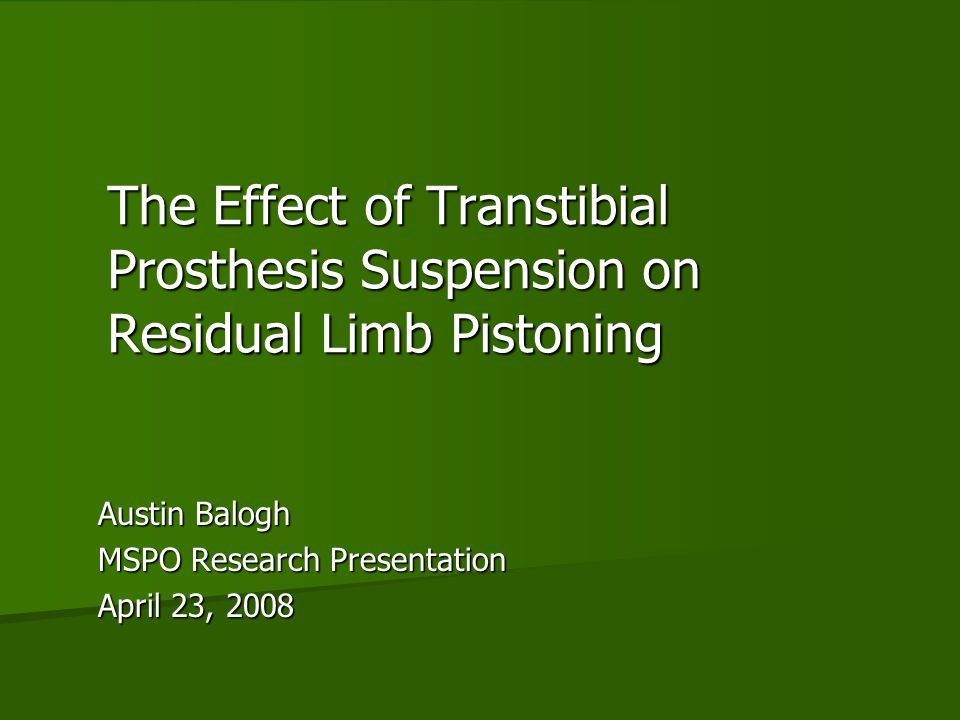 The Effect of Transtibial Prosthesis Suspension on Residual Limb Pistoning Austin Balogh MSPO Research Presentation April 23, 2008