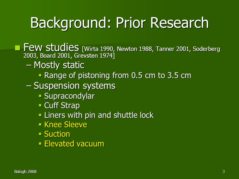 Balogh 20083 Background: Prior Research Few studies [Wirta 1990, Newton 1988, Tanner 2001, Soderberg 2003, Board 2001, Grevsten 1974] Few studies [Wirta 1990, Newton 1988, Tanner 2001, Soderberg 2003, Board 2001, Grevsten 1974] –Mostly static  Range of pistoning from 0.5 cm to 3.5 cm –Suspension systems  Supracondylar  Cuff Strap  Liners with pin and shuttle lock  Knee Sleeve  Suction  Elevated vacuum