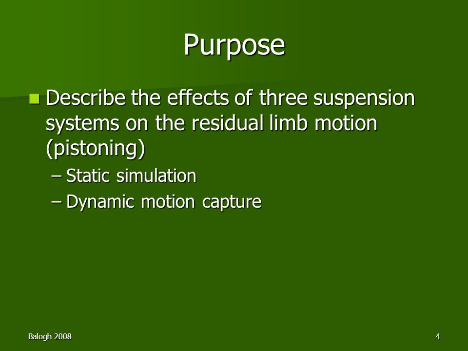 Balogh 20084 Purpose Describe the effects of three suspension systems on the residual limb motion (pistoning) Describe the effects of three suspension systems on the residual limb motion (pistoning) –Static simulation –Dynamic motion capture