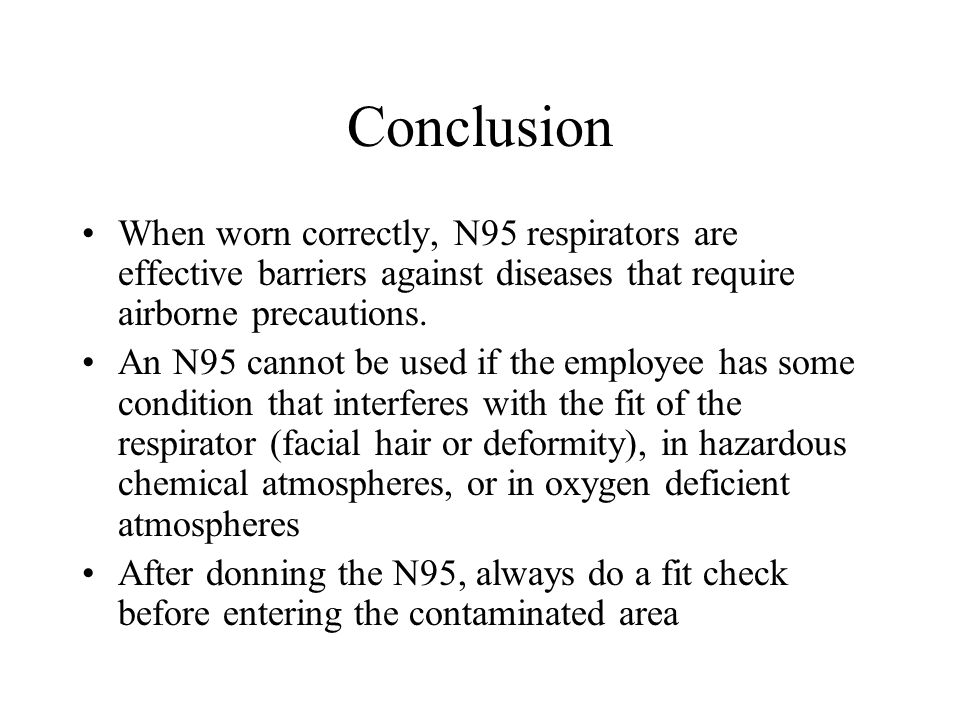 Conclusion When worn correctly, N95 respirators are effective barriers against diseases that require airborne precautions.