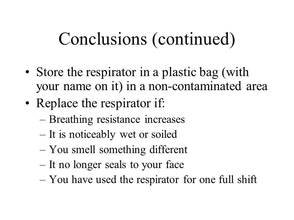Conclusions (continued) Store the respirator in a plastic bag (with your name on it) in a non-contaminated area Replace the respirator if: –Breathing resistance increases –It is noticeably wet or soiled –You smell something different –It no longer seals to your face –You have used the respirator for one full shift