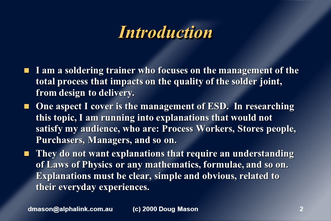 dmason@alphalink.com.au(c) 2000 Doug Mason2 IntroductionIntroduction I am a soldering trainer who focuses on the management of the total process that impacts on the quality of the solder joint, from design to delivery.