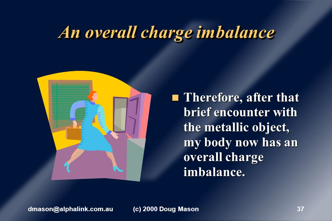dmason@alphalink.com.au(c) 2000 Doug Mason36 Charging through the air This movement of charges is thus producing an overall charge imbalance in my body, since I was previously neutral overall.
