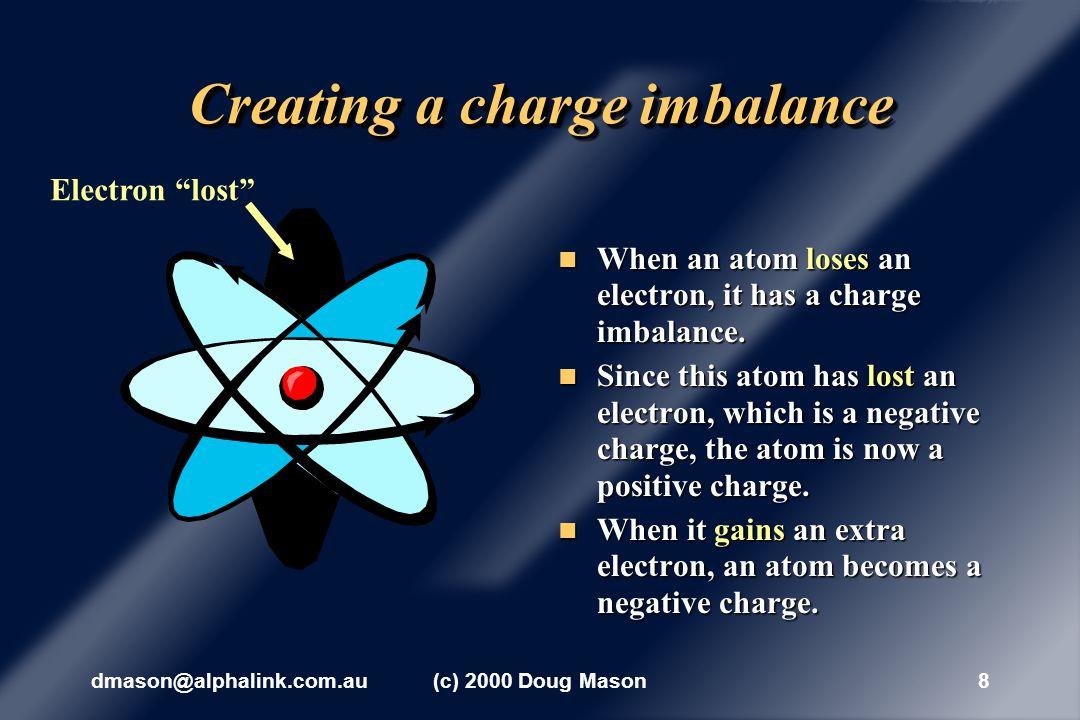 dmason@alphalink.com.au(c) 2000 Doug Mason8 Creating a charge imbalance When an atom loses an electron, it has a charge imbalance.