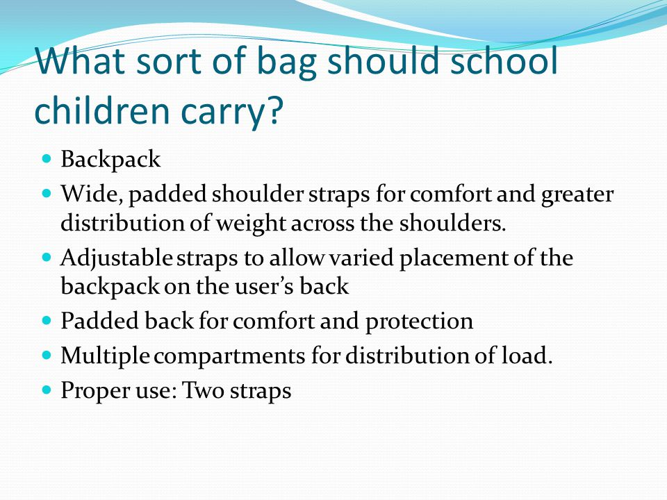 What sort of bag should school children carry? Backpack Wide, padded shoulder straps for comfort and greater distribution of weight across the shoulde
