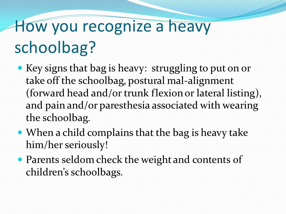 How you recognize a heavy schoolbag? Key signs that bag is heavy: struggling to put on or take off the schoolbag, postural mal-alignment (forward head