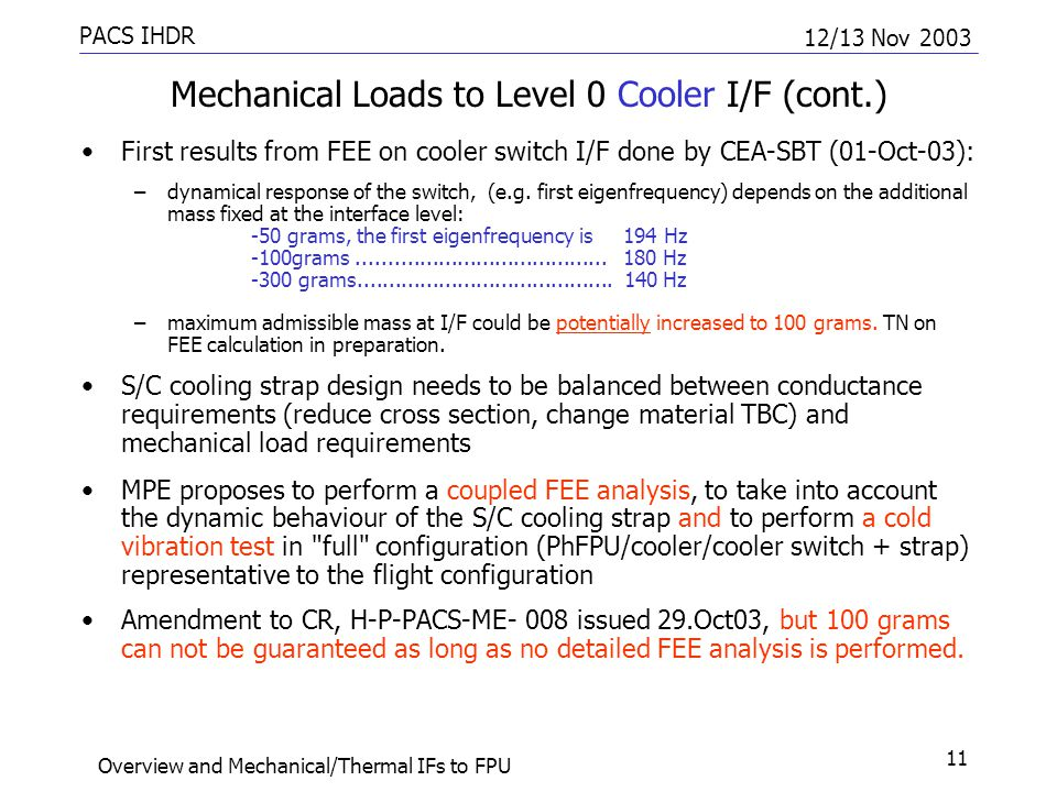 PACS IHDR 12/13 Nov 2003 Overview and Mechanical/Thermal IFs to FPU 11 Mechanical Loads to Level 0 Cooler I/F (cont.) First results from FEE on cooler switch I/F done by CEA-SBT (01-Oct-03): –dynamical response of the switch, (e.g.