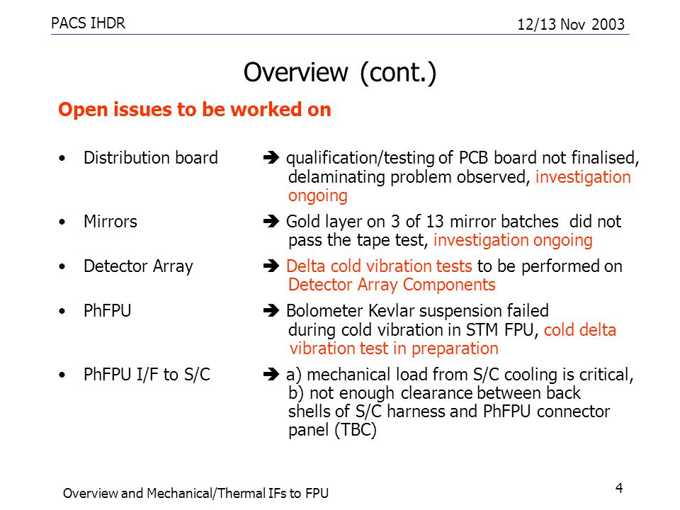 PACS IHDR 12/13 Nov 2003 Overview and Mechanical/Thermal IFs to FPU 4 Overview (cont.) Open issues to be worked on Distribution board  qualification/testing of PCB board not finalised, delaminating problem observed, investigation ongoing Mirrors  Gold layer on 3 of 13 mirror batches did not pass the tape test, investigation ongoing Detector Array  Delta cold vibration tests to be performed on Detector Array Components PhFPU  Bolometer Kevlar suspension failed during cold vibration in STM FPU, cold delta vibration test in preparation PhFPU I/F to S/C  a) mechanical load from S/C cooling is critical, b) not enough clearance between back shells of S/C harness and PhFPU connector panel (TBC)