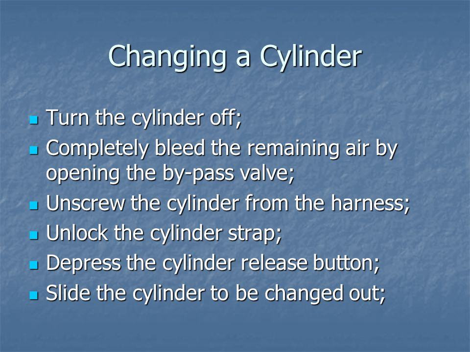 Changing a Cylinder Turn the cylinder off; Turn the cylinder off; Completely bleed the remaining air by opening the by-pass valve; Completely bleed the remaining air by opening the by-pass valve; Unscrew the cylinder from the harness; Unscrew the cylinder from the harness; Unlock the cylinder strap; Unlock the cylinder strap; Depress the cylinder release button; Depress the cylinder release button; Slide the cylinder to be changed out; Slide the cylinder to be changed out;