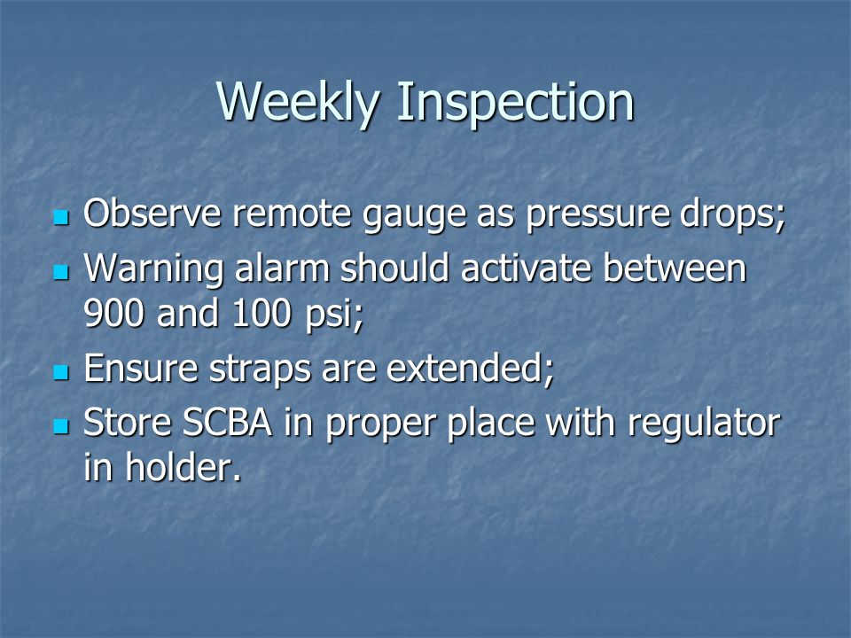 Weekly Inspection Observe remote gauge as pressure drops; Observe remote gauge as pressure drops; Warning alarm should activate between 900 and 100 psi; Warning alarm should activate between 900 and 100 psi; Ensure straps are extended; Ensure straps are extended; Store SCBA in proper place with regulator in holder.