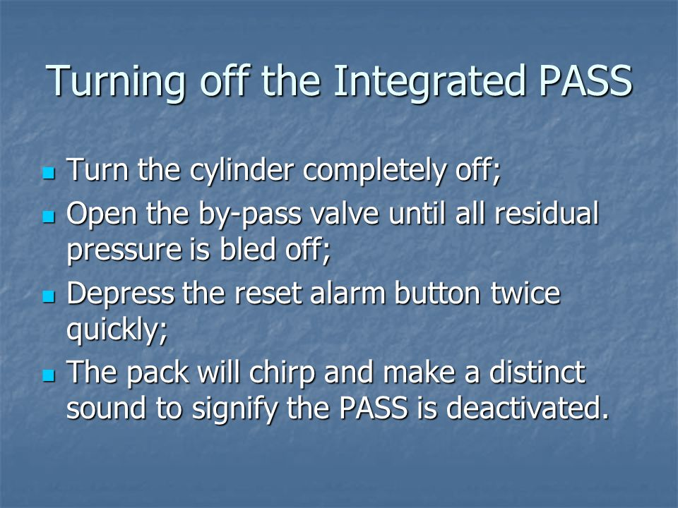 Turning off the Integrated PASS Turn the cylinder completely off; Turn the cylinder completely off; Open the by-pass valve until all residual pressure is bled off; Open the by-pass valve until all residual pressure is bled off; Depress the reset alarm button twice quickly; Depress the reset alarm button twice quickly; The pack will chirp and make a distinct sound to signify the PASS is deactivated.