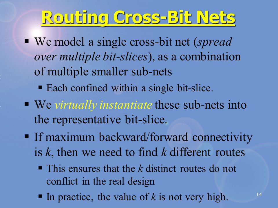 14 Routing Cross-Bit Nets  We model a single cross-bit net (spread over multiple bit-slices), as a combination of multiple smaller sub-nets  Each confined within a single bit-slice.