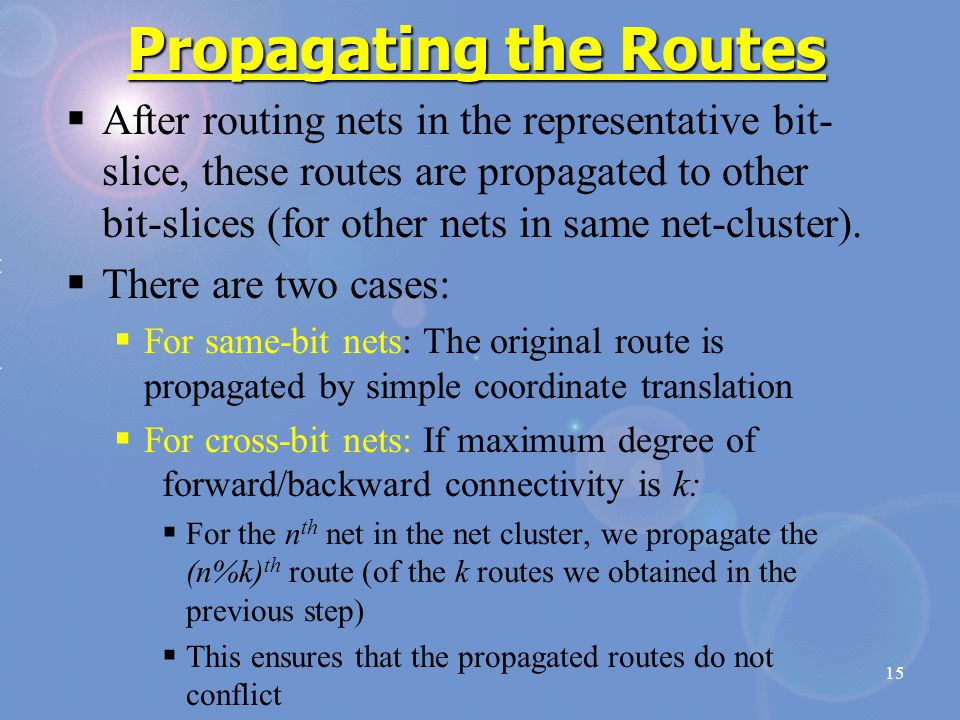 15 Propagating the Routes  After routing nets in the representative bit- slice, these routes are propagated to other bit-slices (for other nets in sa