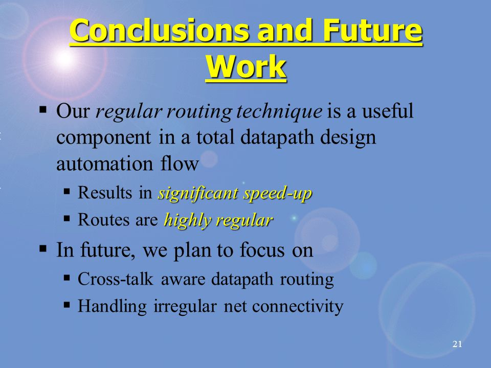 21 Conclusions and Future Work  Our regular routing technique is a useful component in a total datapath design automation flow significant speed-up  Results in significant speed-up highly regular  Routes are highly regular  In future, we plan to focus on  Cross-talk aware datapath routing  Handling irregular net connectivity