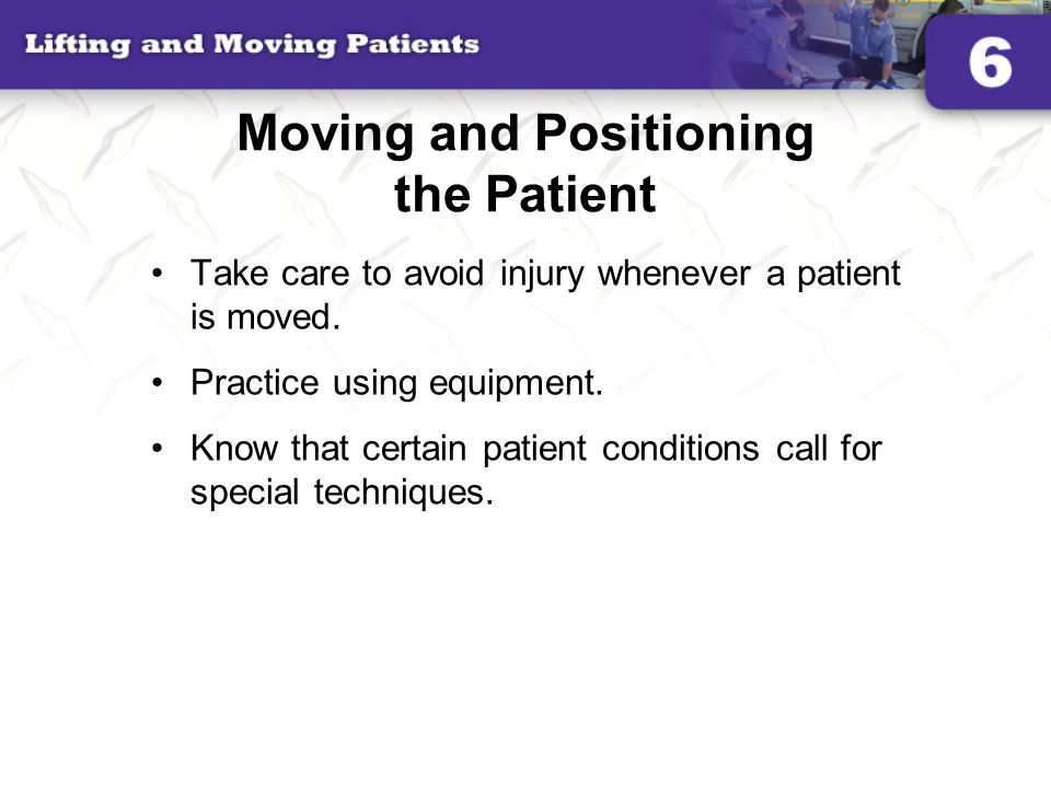 Moving and Positioning the Patient Take care to avoid injury whenever a patient is moved. Practice using equipment. Know that certain patient conditio