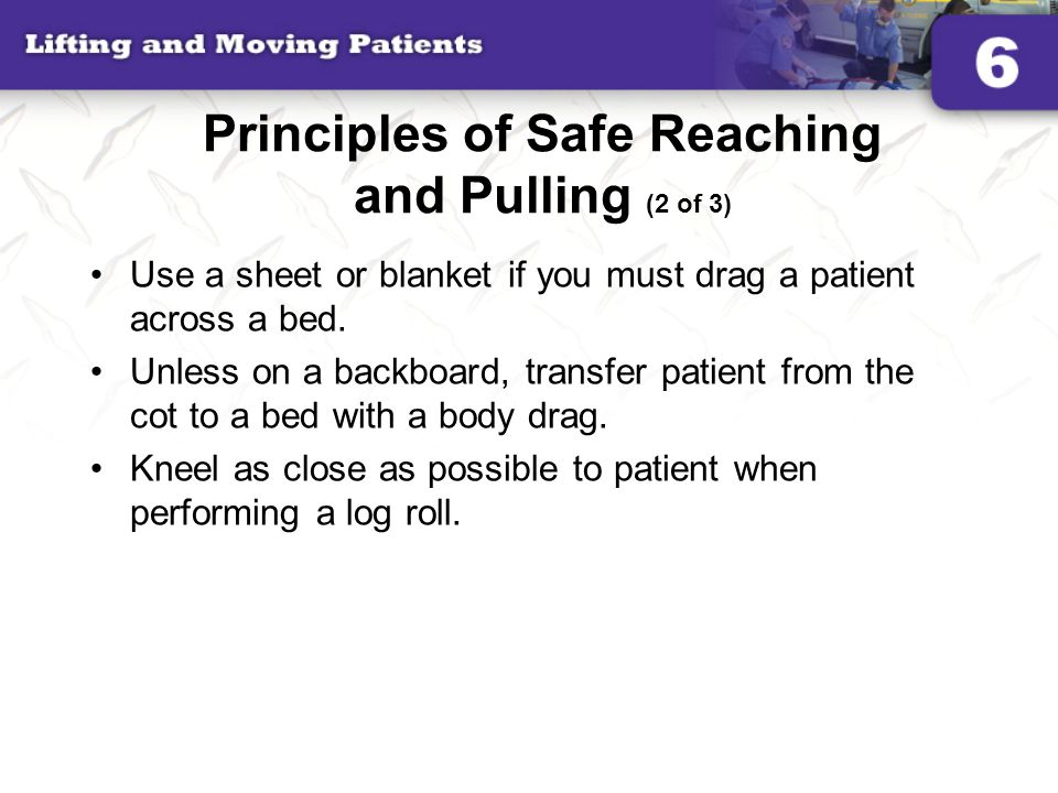 Principles of Safe Reaching and Pulling (2 of 3) Use a sheet or blanket if you must drag a patient across a bed. Unless on a backboard, transfer patie