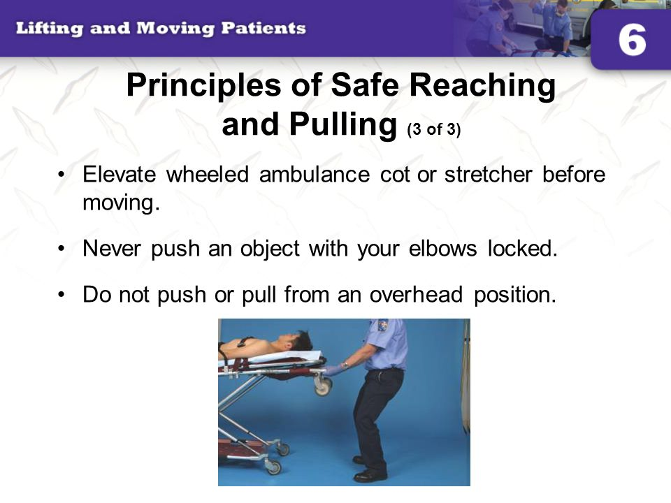 Principles of Safe Reaching and Pulling (3 of 3) Elevate wheeled ambulance cot or stretcher before moving. Never push an object with your elbows locke