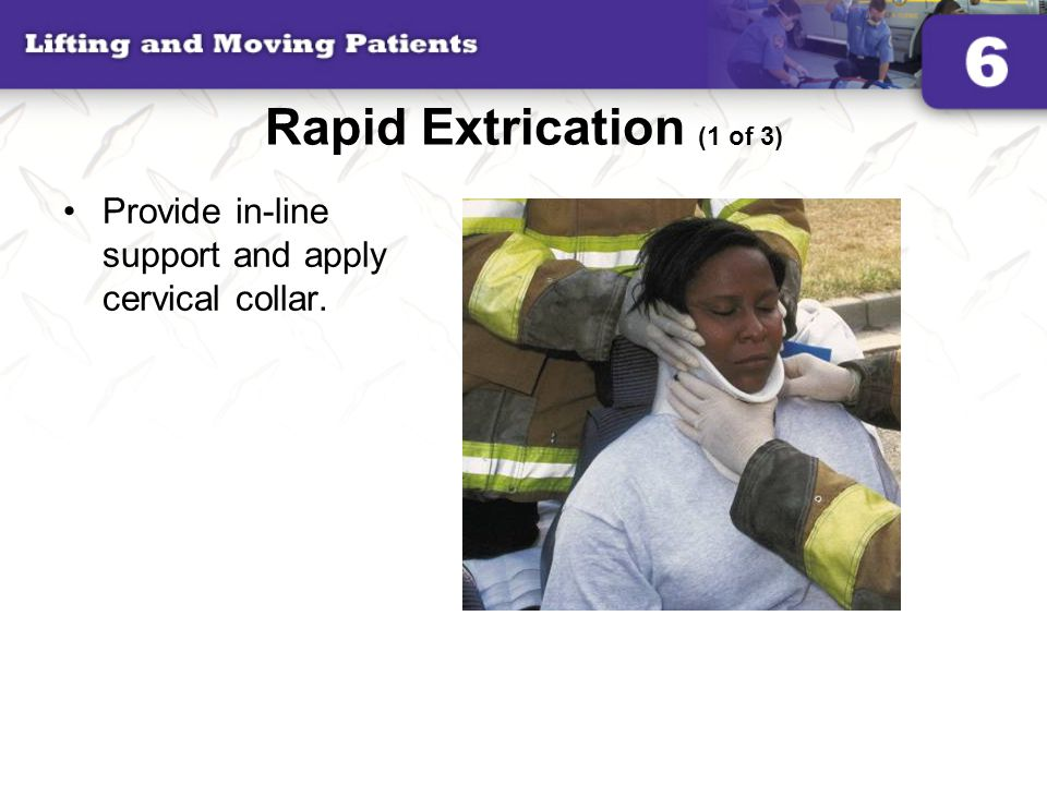 Rapid Extrication (1 of 3) Provide in-line support and apply cervical collar.