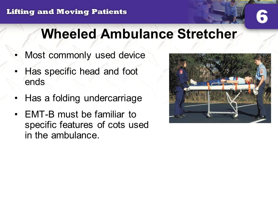 Wheeled Ambulance Stretcher Most commonly used device Has specific head and foot ends Has a folding undercarriage EMT-B must be familiar to specific f