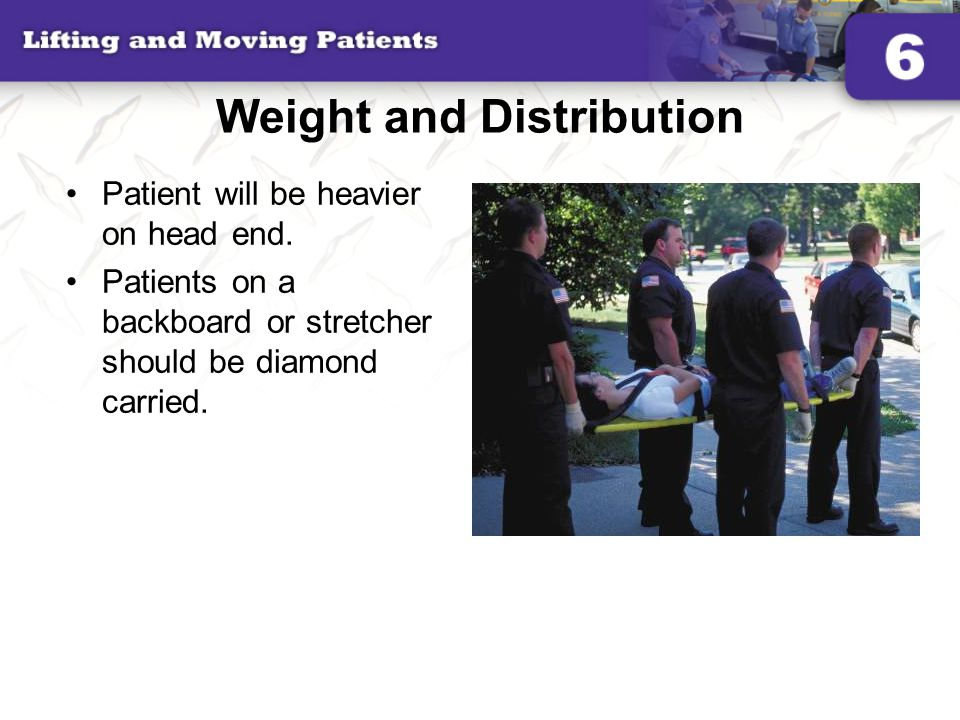 Weight and Distribution Patient will be heavier on head end. Patients on a backboard or stretcher should be diamond carried.