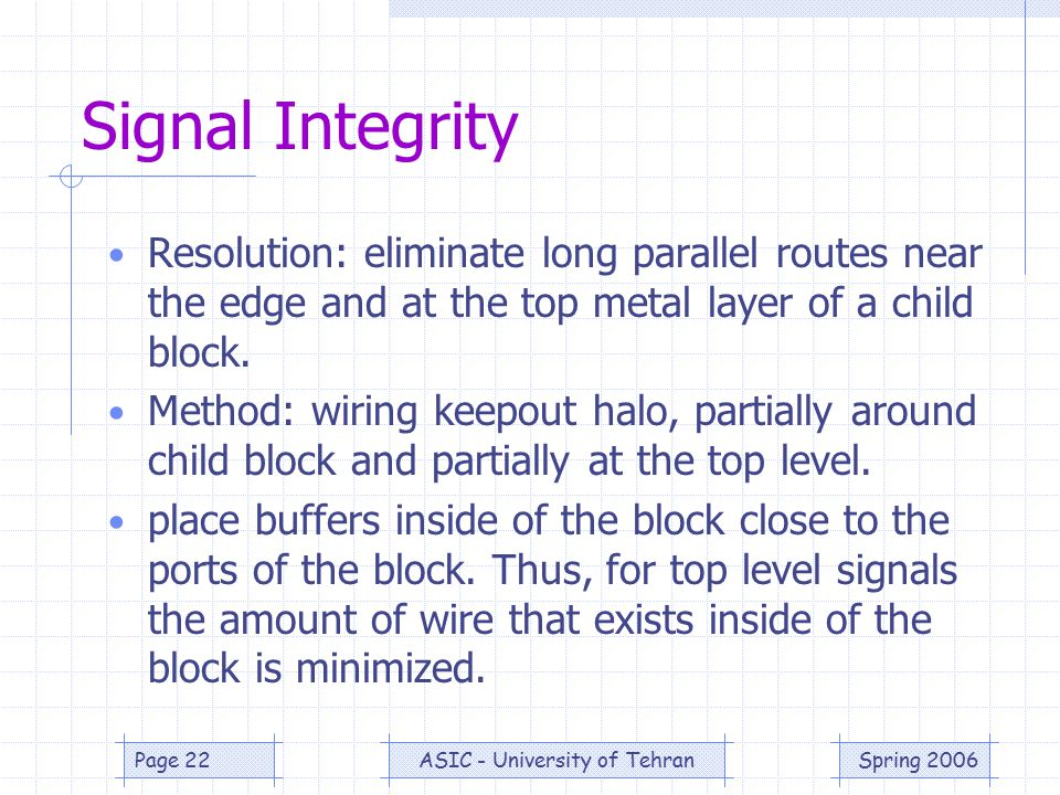 Spring 2006ASIC - University of TehranPage 22 Signal Integrity Resolution: eliminate long parallel routes near the edge and at the top metal layer of a child block.