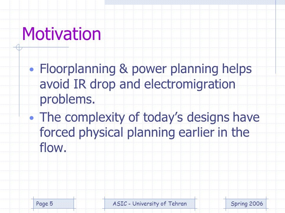 Spring 2006ASIC - University of TehranPage 16 Power Planning Creation of the power network within a design Power planning is integrated with the overall design flow and must be taken into account early in the design process because: –# of pads may determine physical size (pad limited).