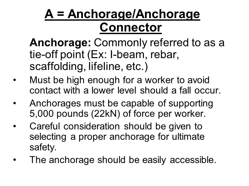 A = Anchorage/Anchorage Connector Anchorage: Commonly referred to as a tie-off point (Ex: I-beam, rebar, scaffolding, lifeline, etc.) Must be high eno