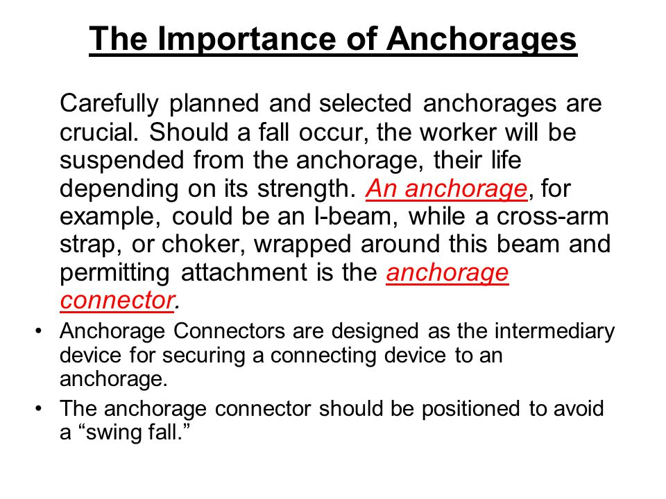 The Importance of Anchorages Carefully planned and selected anchorages are crucial. Should a fall occur, the worker will be suspended from the anchora