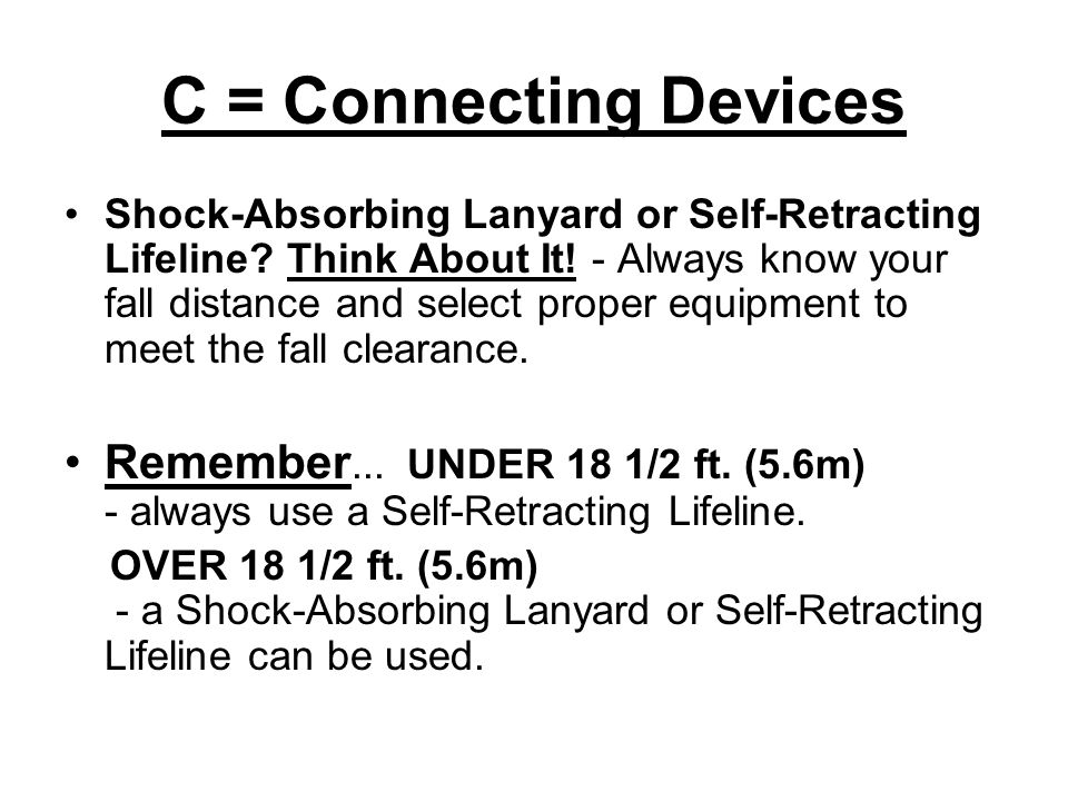 C = Connecting Devices Shock-Absorbing Lanyard or Self-Retracting Lifeline? Think About It! - Always know your fall distance and select proper equipme