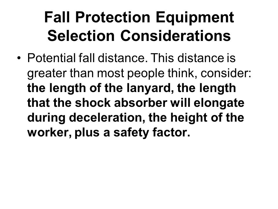 Fall Protection Equipment Selection Considerations Potential fall distance. This distance is greater than most people think, consider: the length of t