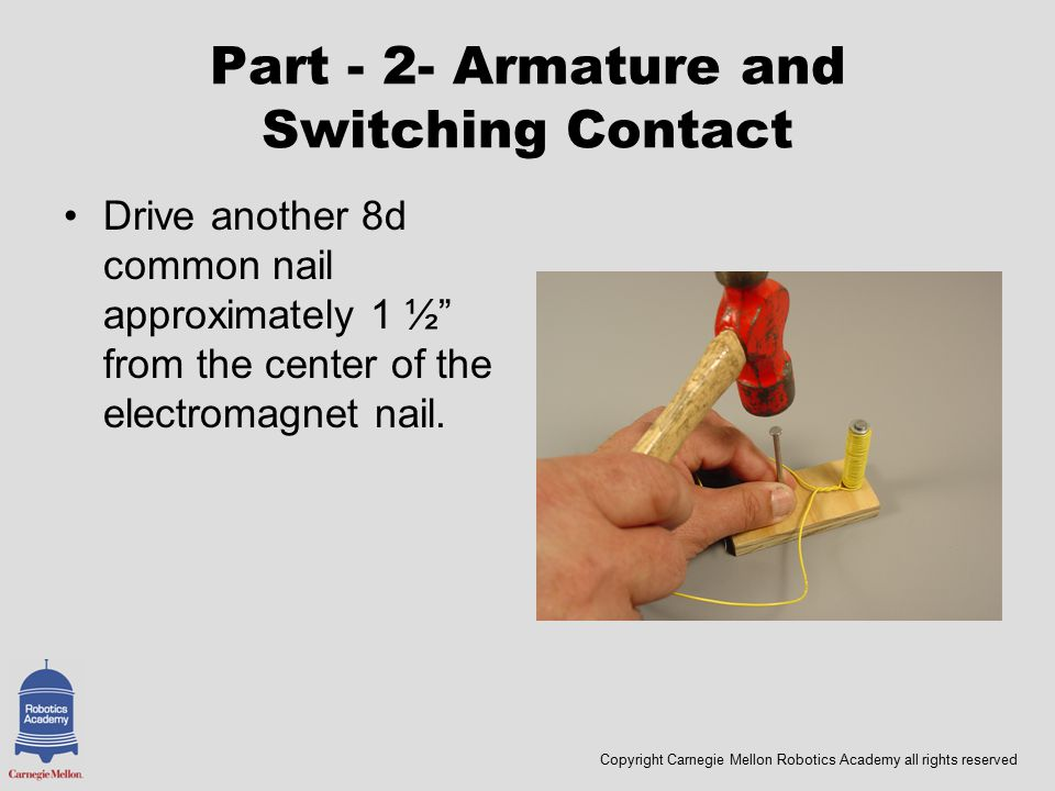 Copyright Carnegie Mellon Robotics Academy all rights reserved Part - 2- Armature and Switching Contact Drive another 8d common nail approximately 1 ½ from the center of the electromagnet nail.