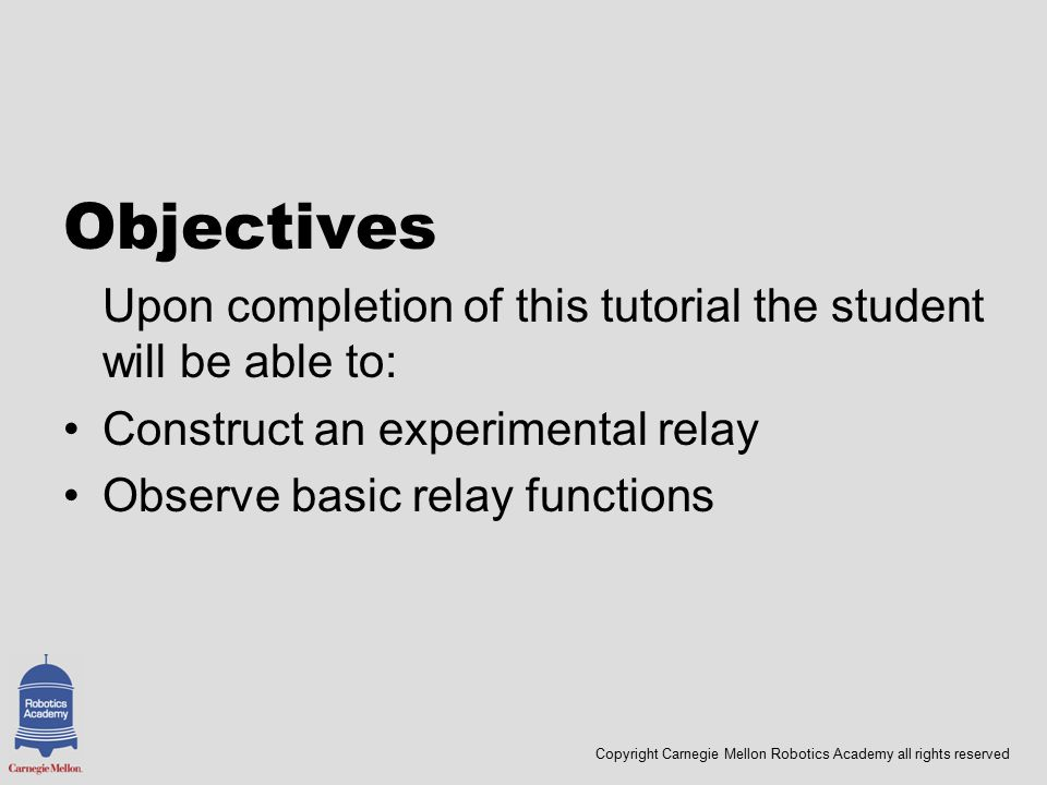 Copyright Carnegie Mellon Robotics Academy all rights reserved Objectives Upon completion of this tutorial the student will be able to: Construct an experimental relay Observe basic relay functions