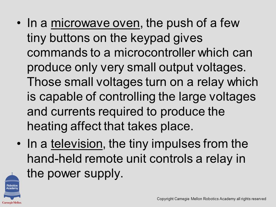 Copyright Carnegie Mellon Robotics Academy all rights reserved In a microwave oven, the push of a few tiny buttons on the keypad gives commands to a microcontroller which can produce only very small output voltages.