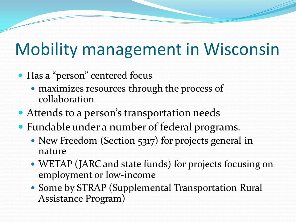 Mobility management in Wisconsin Has a person centered focus maximizes resources through the process of collaboration Attends to a person's transportation needs Fundable under a number of federal programs.