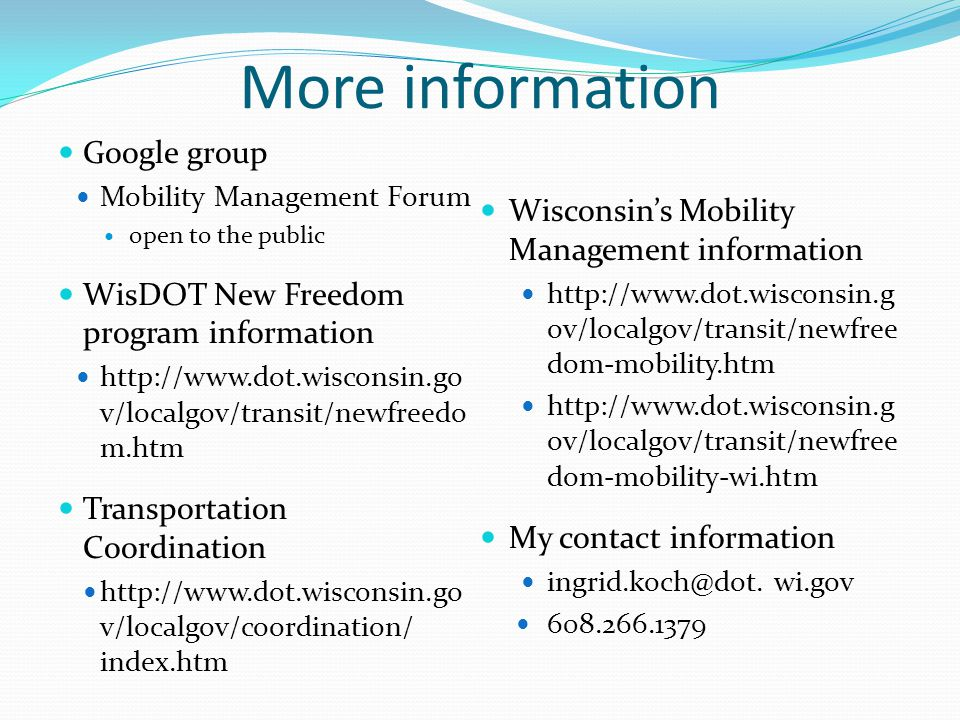 More information Google group Mobility Management Forum open to the public WisDOT New Freedom program information http://www.dot.wisconsin.go v/localgov/transit/newfreedo m.htm Transportation Coordination http://www.dot.wisconsin.go v/localgov/coordination/ index.htm Wisconsin's Mobility Management information http://www.dot.wisconsin.g ov/localgov/transit/newfree dom-mobility.htm http://www.dot.wisconsin.g ov/localgov/transit/newfree dom-mobility-wi.htm My contact information ingrid.koch@dot.
