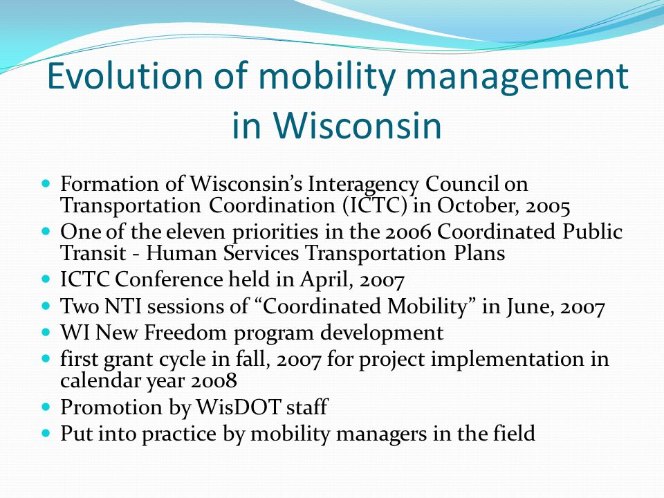 Evolution of mobility management in Wisconsin Formation of Wisconsin's Interagency Council on Transportation Coordination (ICTC) in October, 2005 One of the eleven priorities in the 2006 Coordinated Public Transit - Human Services Transportation Plans ICTC Conference held in April, 2007 Two NTI sessions of Coordinated Mobility in June, 2007 WI New Freedom program development first grant cycle in fall, 2007 for project implementation in calendar year 2008 Promotion by WisDOT staff Put into practice by mobility managers in the field