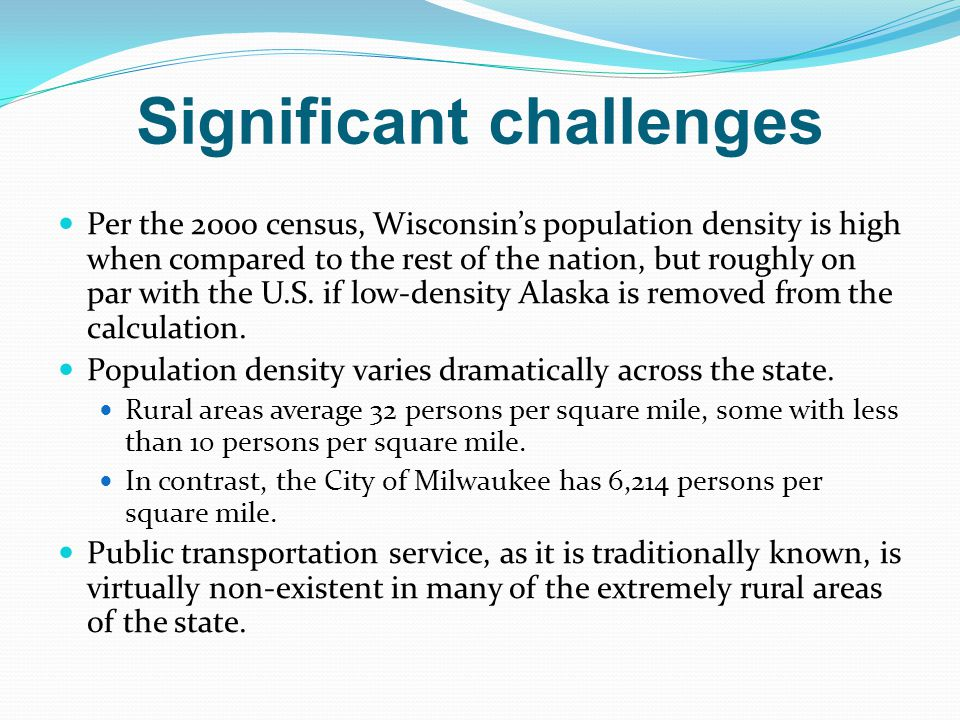 Significant challenges Per the 2000 census, Wisconsin's population density is high when compared to the rest of the nation, but roughly on par with the U.S.