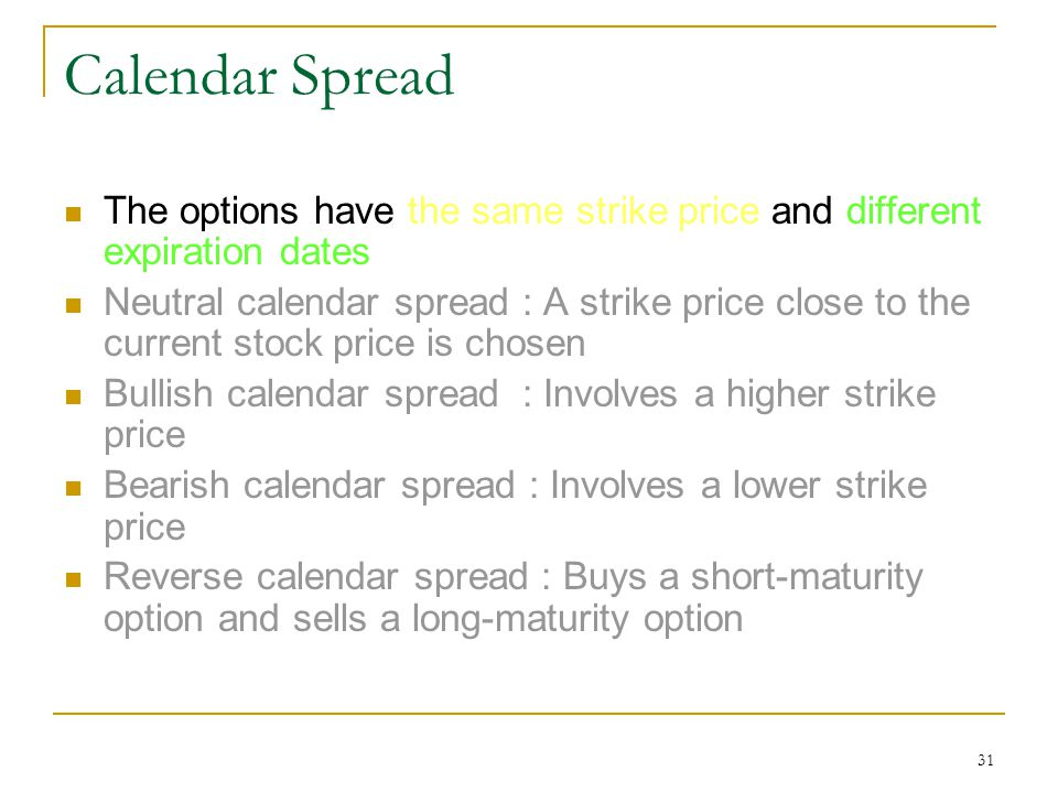 31 Calendar Spread The options have the same strike price and different expiration dates Neutral calendar spread : A strike price close to the current stock price is chosen Bullish calendar spread : Involves a higher strike price Bearish calendar spread : Involves a lower strike price Reverse calendar spread : Buys a short-maturity option and sells a long-maturity option