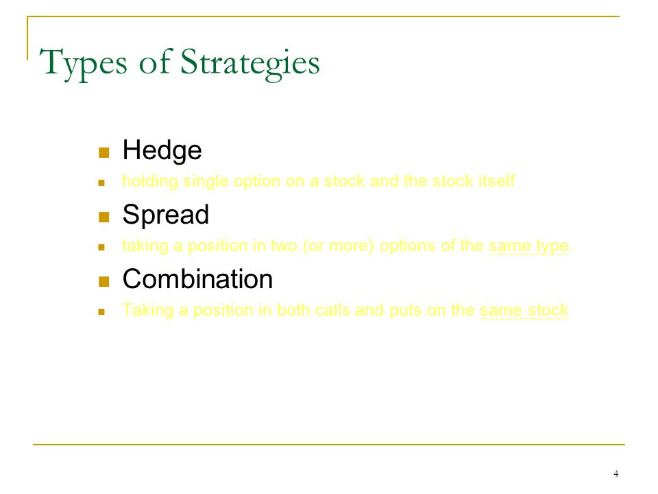4 Types of Strategies Hedge holding single option on a stock and the stock itself Spread taking a position in two (or more) options of the same type.
