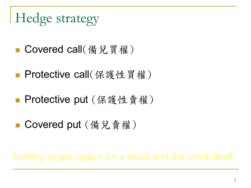 5 Hedge strategy Covered call (備兌買權) Protective call (保護性買權) Protective put (保護性賣權) Covered put (備兌賣權) holding single option on a stock and the stock itself