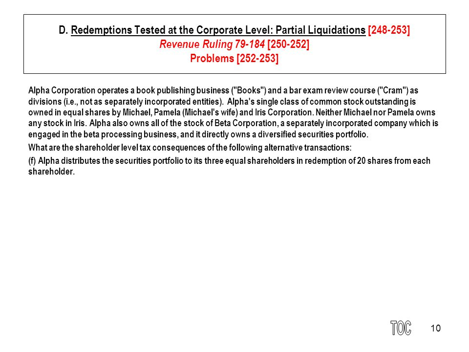 10 D. Redemptions Tested at the Corporate Level: Partial Liquidations [248-253] Revenue Ruling 79-184 [250-252] Problems [252-253] Alpha Corporation o