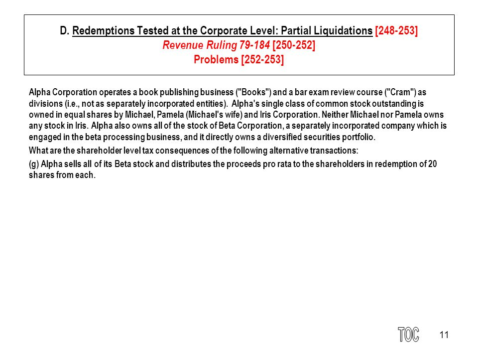 11 D. Redemptions Tested at the Corporate Level: Partial Liquidations [248-253] Revenue Ruling 79-184 [250-252] Problems [252-253] Alpha Corporation o