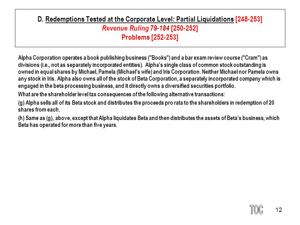 12 D. Redemptions Tested at the Corporate Level: Partial Liquidations [248-253] Revenue Ruling 79-184 [250-252] Problems [252-253] Alpha Corporation o