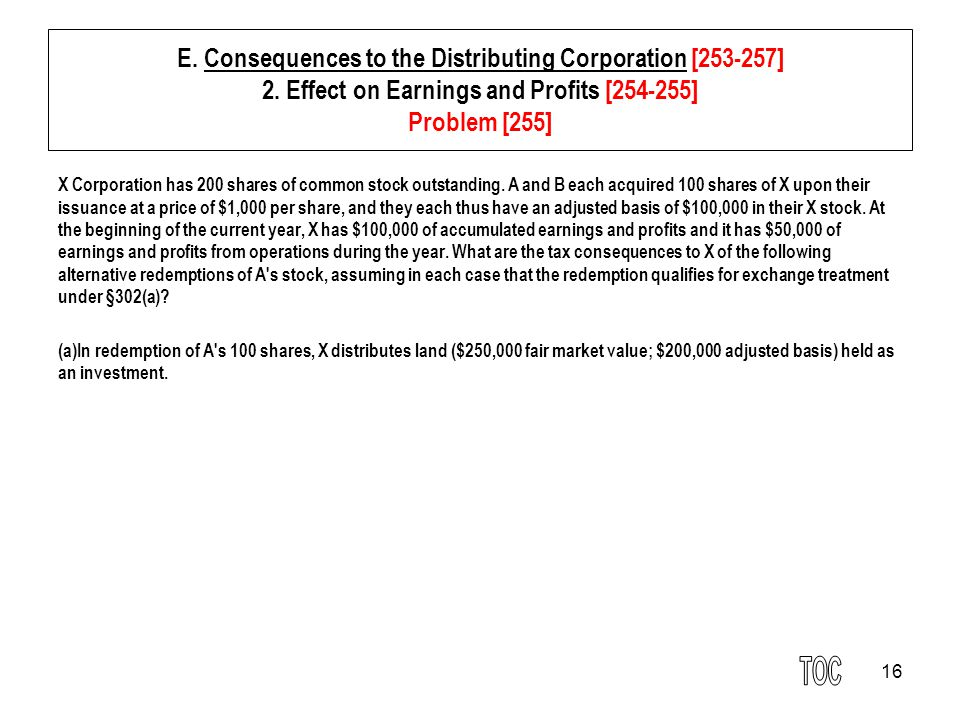 16 E. Consequences to the Distributing Corporation [253-257] 2. Effect on Earnings and Profits [254-255] Problem [255] X Corporation has 200 shares of