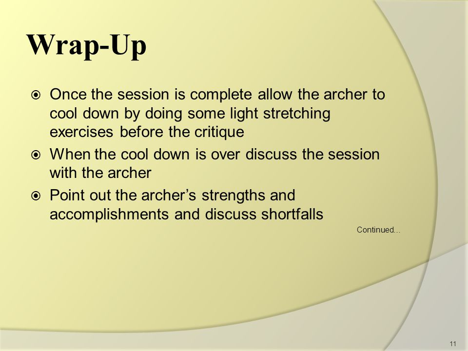 Wrap-Up  Once the session is complete allow the archer to cool down by doing some light stretching exercises before the critique  When the cool down is over discuss the session with the archer  Point out the archer's strengths and accomplishments and discuss shortfalls Continued… 11