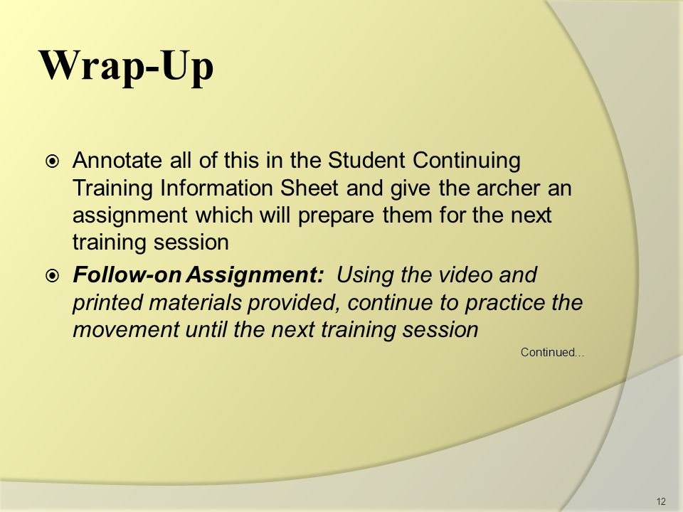 Wrap-Up  Annotate all of this in the Student Continuing Training Information Sheet and give the archer an assignment which will prepare them for the next training session  Follow-on Assignment: Using the video and printed materials provided, continue to practice the movement until the next training session Continued… 12